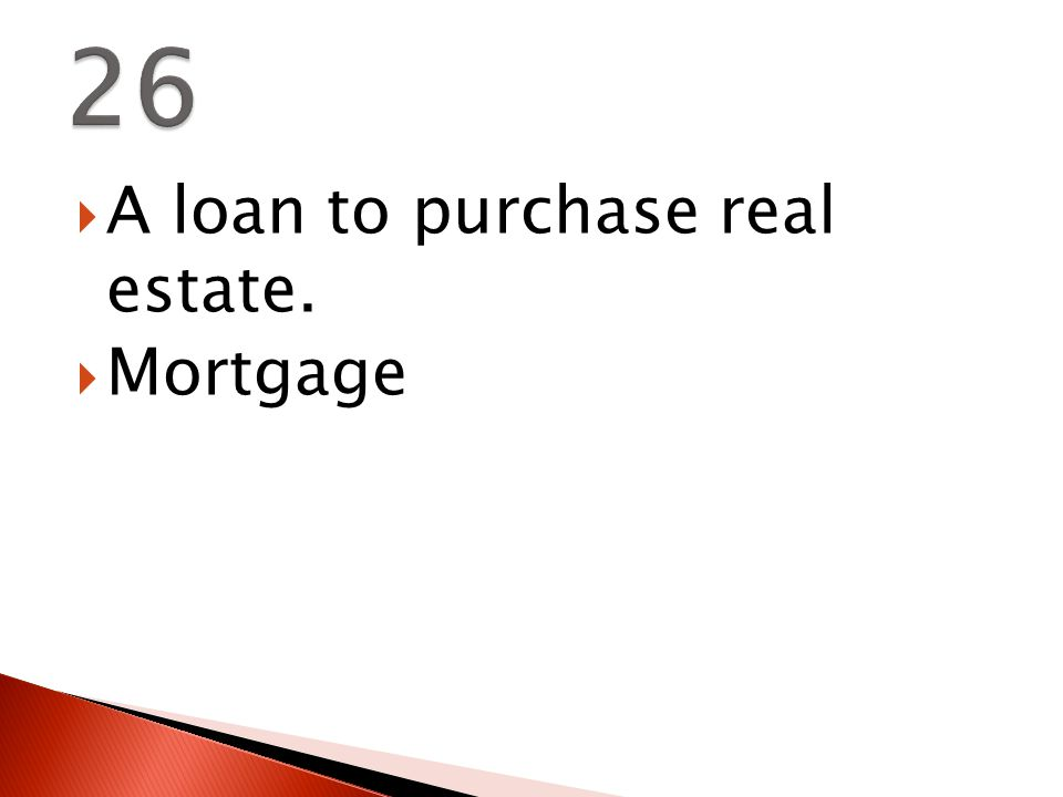  A loan to purchase real estate.  Mortgage