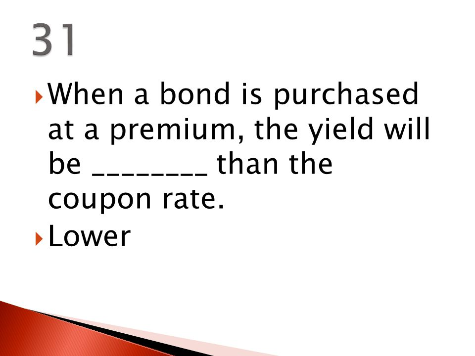  When a bond is purchased at a premium, the yield will be ________ than the coupon rate.  Lower