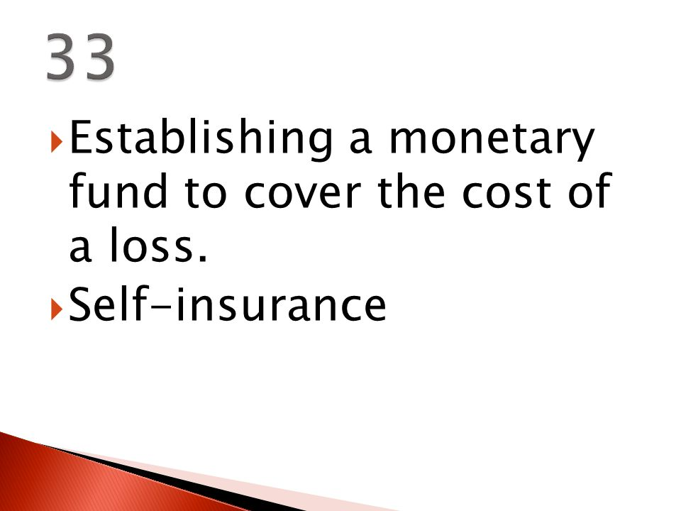  Establishing a monetary fund to cover the cost of a loss.  Self-insurance