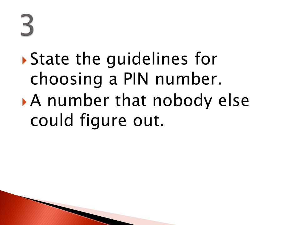  State the guidelines for choosing a PIN number.  A number that nobody else could figure out.