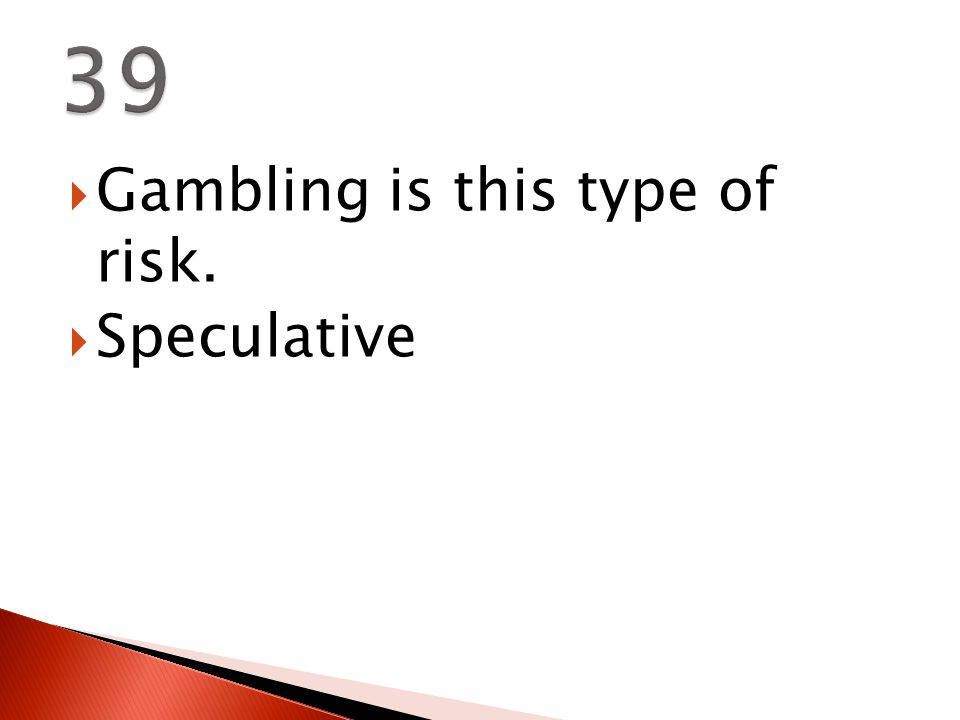  Gambling is this type of risk.  Speculative