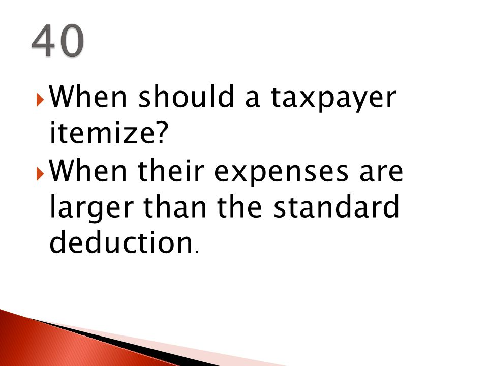  When should a taxpayer itemize  When their expenses are larger than the standard deduction.