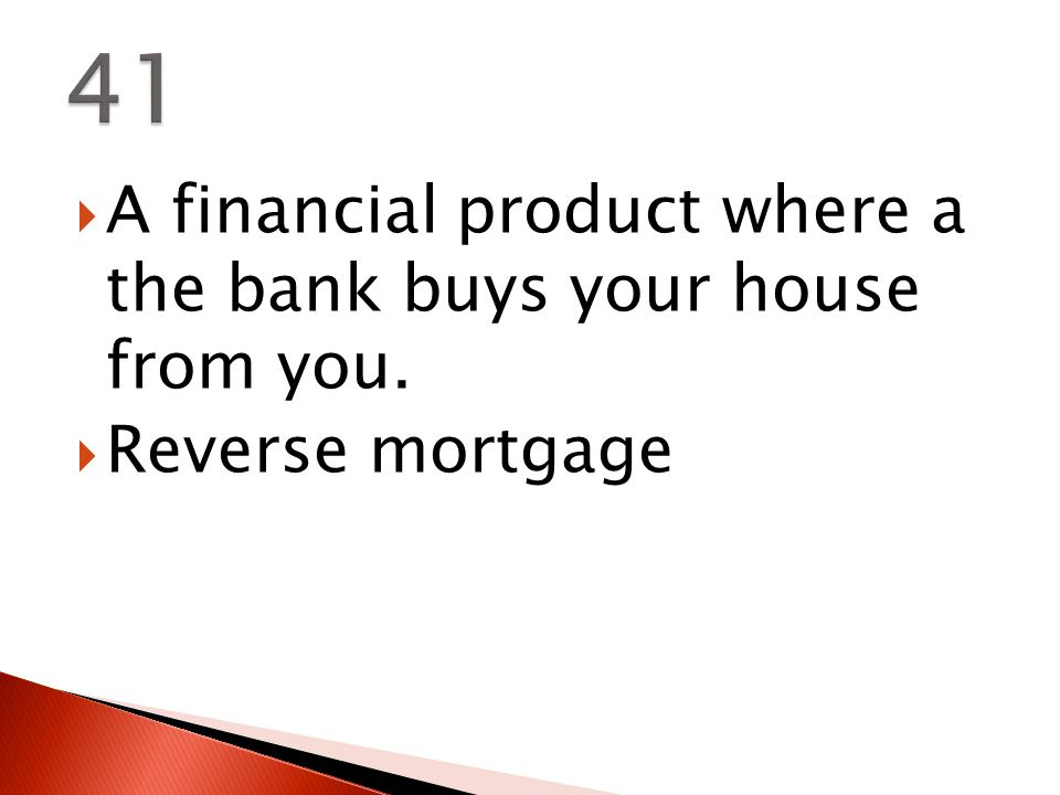  A financial product where a the bank buys your house from you.  Reverse mortgage