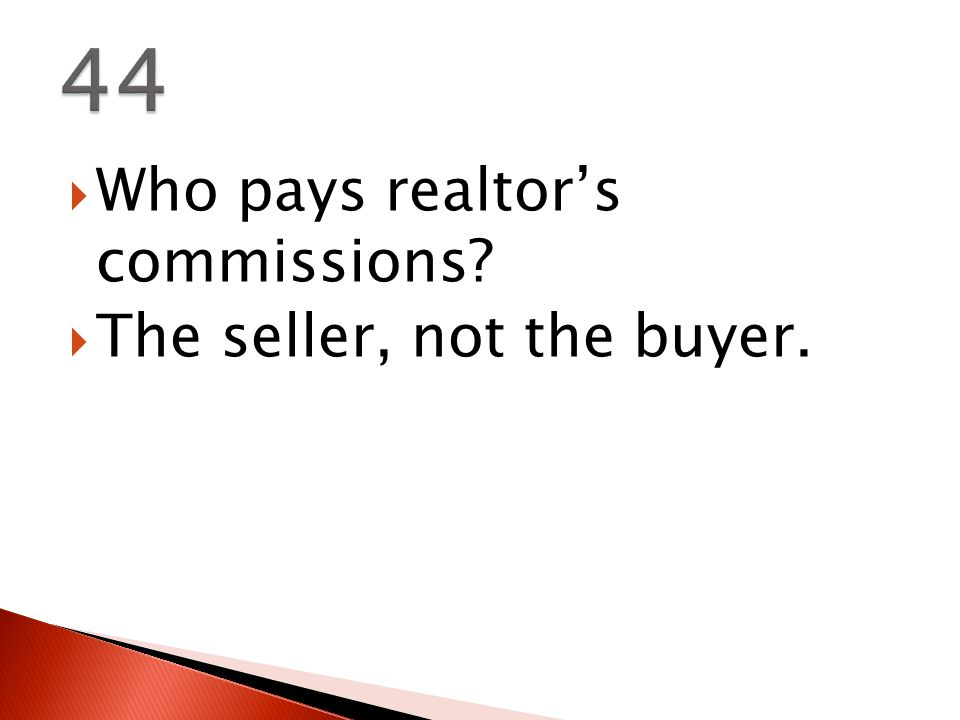  Who pays realtor's commissions  The seller, not the buyer.