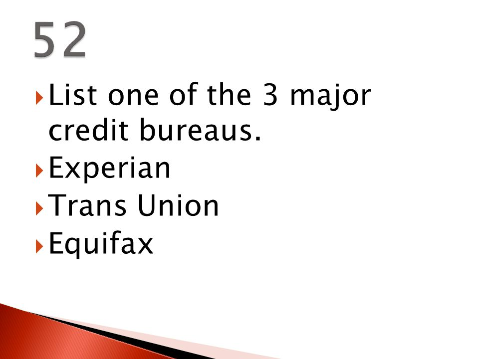  List one of the 3 major credit bureaus.  Experian  Trans Union  Equifax