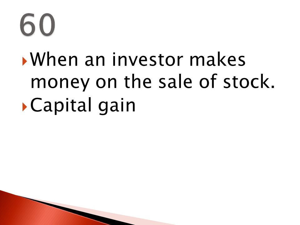  When an investor makes money on the sale of stock.  Capital gain