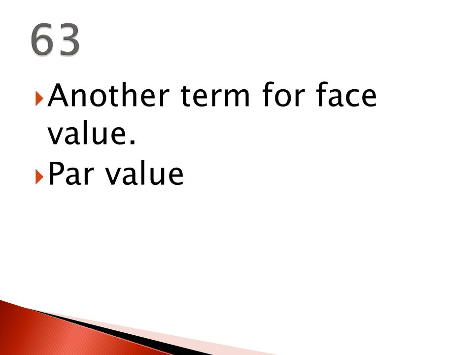  Another term for face value.  Par value