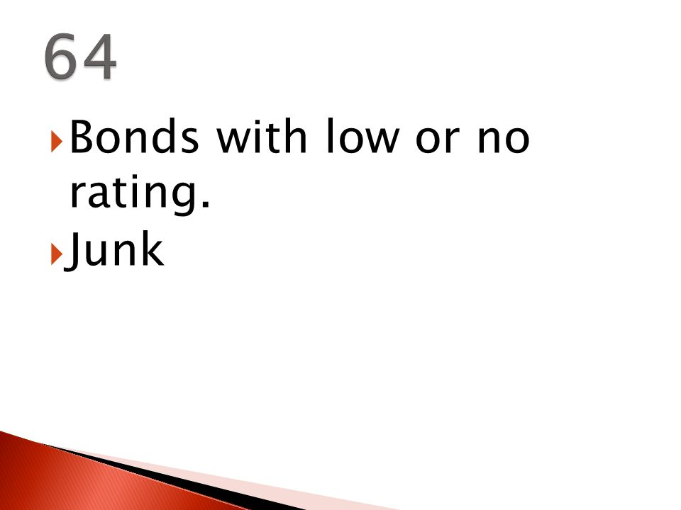  Bonds with low or no rating.  Junk