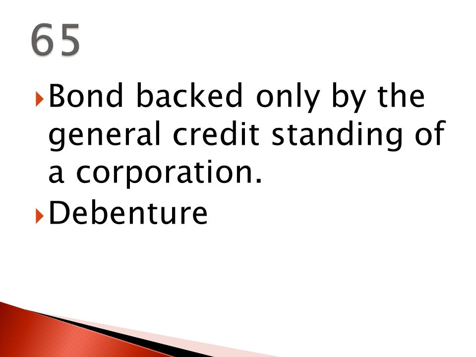  Bond backed only by the general credit standing of a corporation.  Debenture