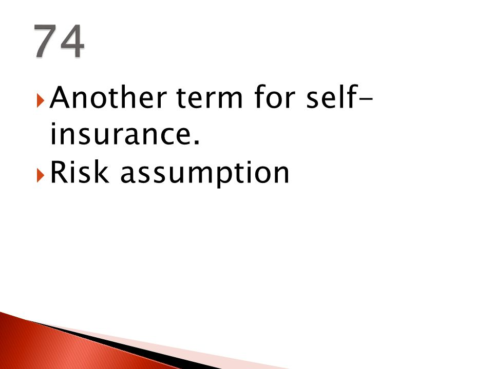  Another term for self- insurance.  Risk assumption