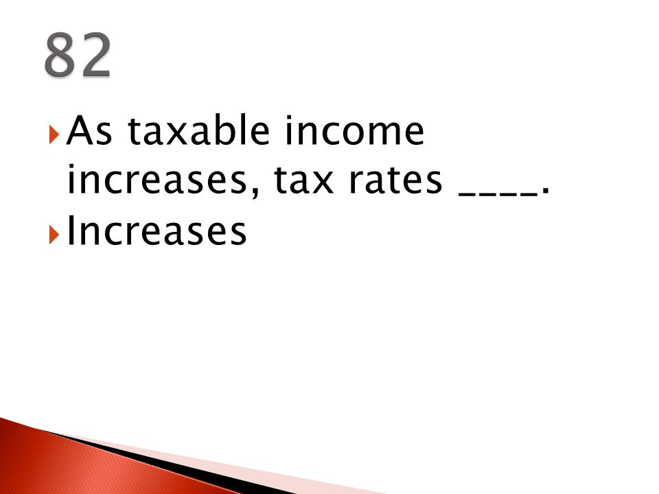  As taxable income increases, tax rates ____.  Increases
