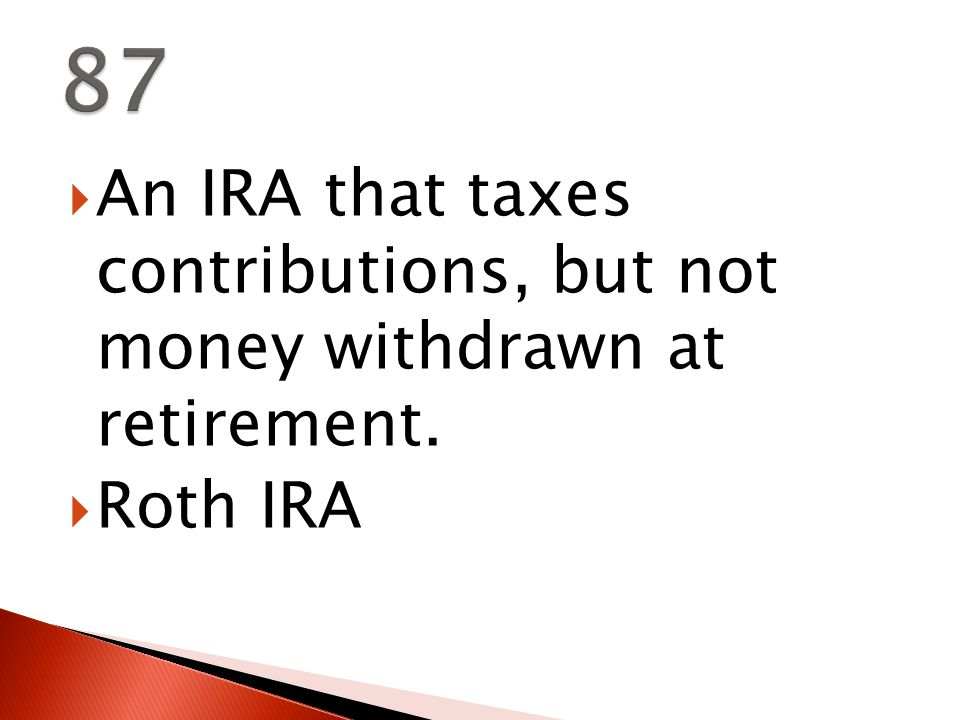  An IRA that taxes contributions, but not money withdrawn at retirement.  Roth IRA