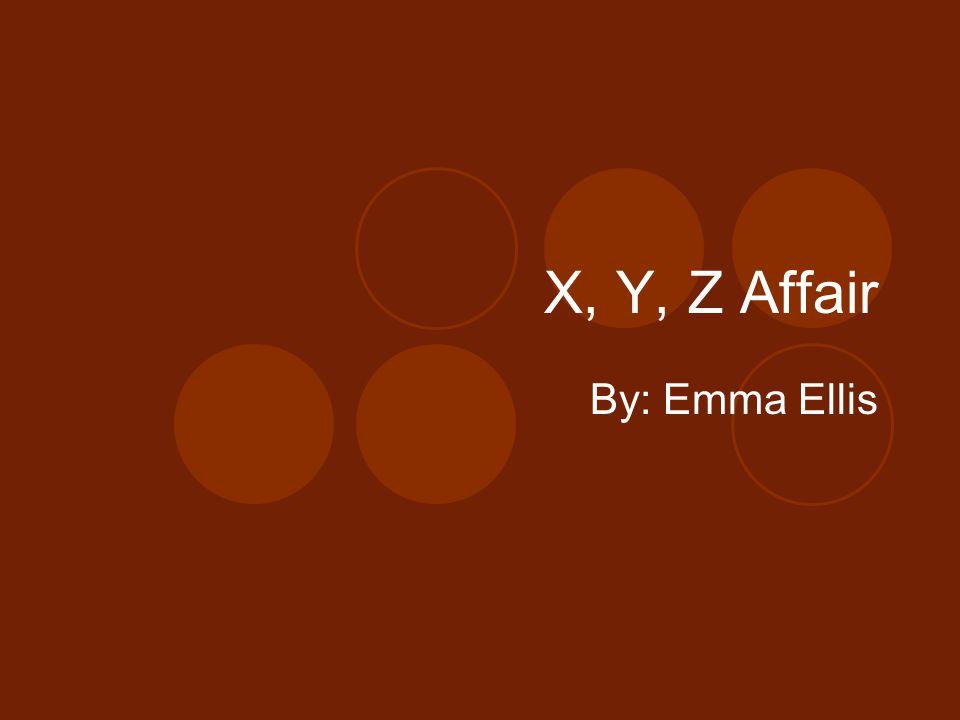 X, Y, Z Affair By: Emma Ellis