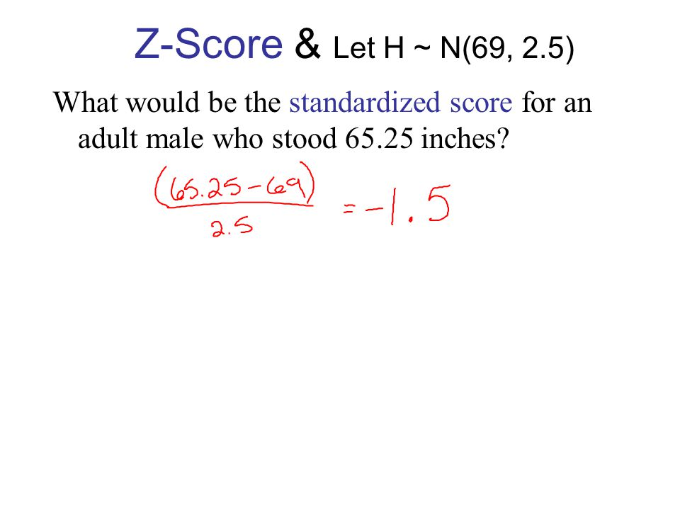 Z-Score & Let H ~ N(69, 2.5) What would be the standardized score for an adult male who stood 71.5 inches.