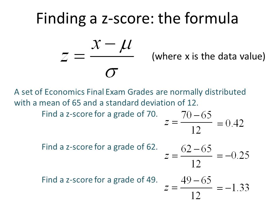 Finding a z-score: the formula (where x is the data value) A set of Economics Final Exam Grades are normally distributed with a mean of 65 and a standard deviation of 12.
