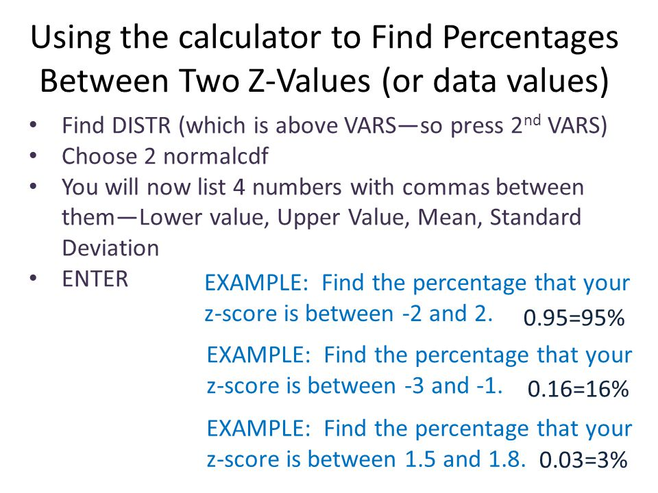 Using the calculator to Find Percentages Between Two Z-Values (or data values) Find DISTR (which is above VARS—so press 2 nd VARS) Choose 2 normalcdf You will now list 4 numbers with commas between them—Lower value, Upper Value, Mean, Standard Deviation ENTER EXAMPLE: Find the percentage that your z-score is between -2 and 2.