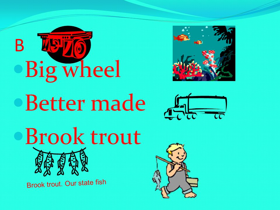 B Big wheel Better made Brook trout Brook trout. Our state fish