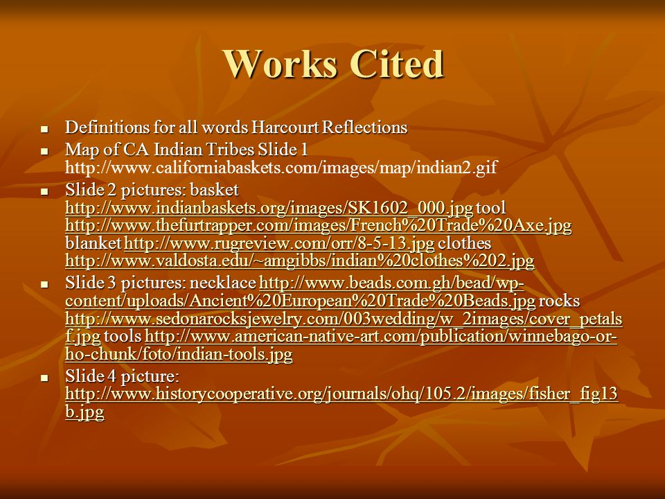 Works Cited Definitions for all words Harcourt Reflections Definitions for all words Harcourt Reflections Map of CA Indian Tribes Slide 1 Map of CA Indian Tribes Slide 1 http://www.californiabaskets.com/images/map/indian2.gif Slide 2 pictures: basket http://www.indianbaskets.org/images/SK1602_000.jpg tool http://www.thefurtrapper.com/images/French%20Trade%20Axe.jpg blanket http://www.rugreview.com/orr/8-5-13.jpg clothes http://www.valdosta.edu/~amgibbs/indian%20clothes%202.jpg Slide 2 pictures: basket http://www.indianbaskets.org/images/SK1602_000.jpg tool http://www.thefurtrapper.com/images/French%20Trade%20Axe.jpg blanket http://www.rugreview.com/orr/8-5-13.jpg clothes http://www.valdosta.edu/~amgibbs/indian%20clothes%202.jpg http://www.indianbaskets.org/images/SK1602_000.jpg http://www.thefurtrapper.com/images/French%20Trade%20Axe.jpghttp://www.rugreview.com/orr/8-5-13.jpg http://www.valdosta.edu/~amgibbs/indian%20clothes%202.jpg http://www.indianbaskets.org/images/SK1602_000.jpg http://www.thefurtrapper.com/images/French%20Trade%20Axe.jpghttp://www.rugreview.com/orr/8-5-13.jpg http://www.valdosta.edu/~amgibbs/indian%20clothes%202.jpg Slide 3 pictures: necklace http://www.beads.com.gh/bead/wp- content/uploads/Ancient%20European%20Trade%20Beads.jpg rocks http://www.sedonarocksjewelry.com/003wedding/w_2images/cover_petals f.jpg tools http://www.american-native-art.com/publication/winnebago-or- ho-chunk/foto/indian-tools.jpg Slide 3 pictures: necklace http://www.beads.com.gh/bead/wp- content/uploads/Ancient%20European%20Trade%20Beads.jpg rocks http://www.sedonarocksjewelry.com/003wedding/w_2images/cover_petals f.jpg tools http://www.american-native-art.com/publication/winnebago-or- ho-chunk/foto/indian-tools.jpghttp://www.beads.com.gh/bead/wp- content/uploads/Ancient%20European%20Trade%20Beads.jpg http://www.sedonarocksjewelry.com/003wedding/w_2images/cover_petals f.jpghttp://www.american-native-art.com/publication/winnebago-or- ho-chunk/foto/indian-tools.jpghttp://