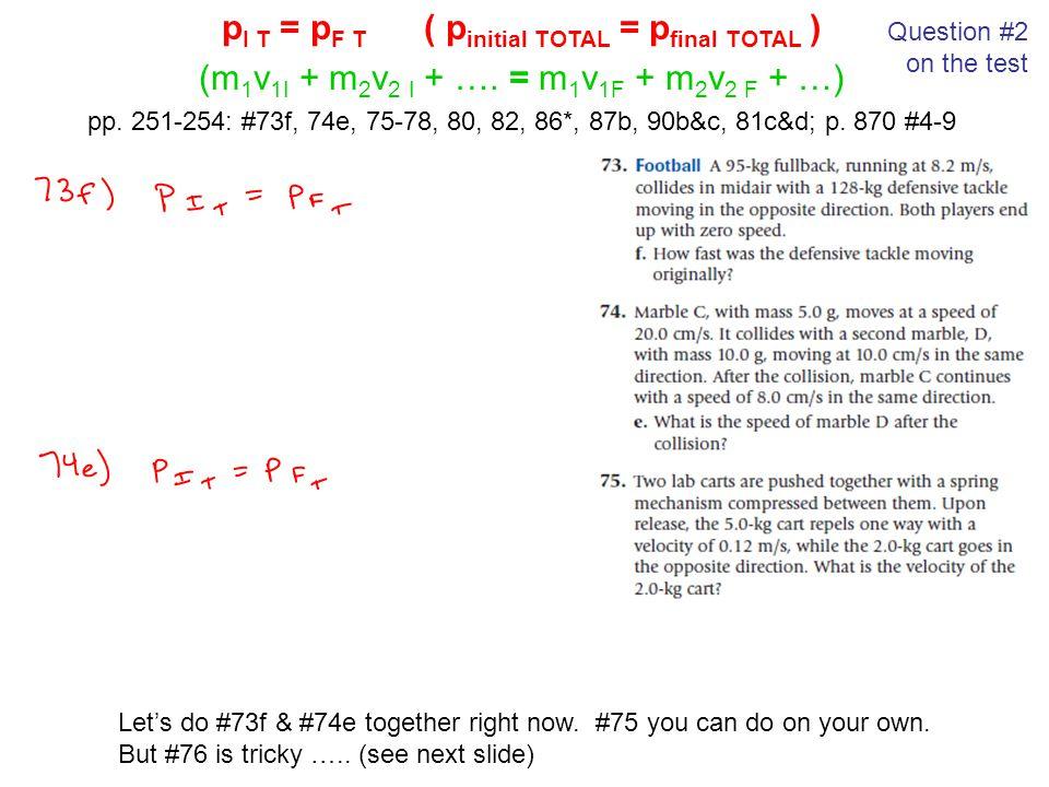 p I T = p F T ( p initial TOTAL = p final TOTAL ) (m 1 v 1I + m 2 v 2 I + …. = m 1 v 1F + m 2 v 2 F + …) pp. 251-254: #73f, 74e, 75-78, 80, 82, 86*, 8