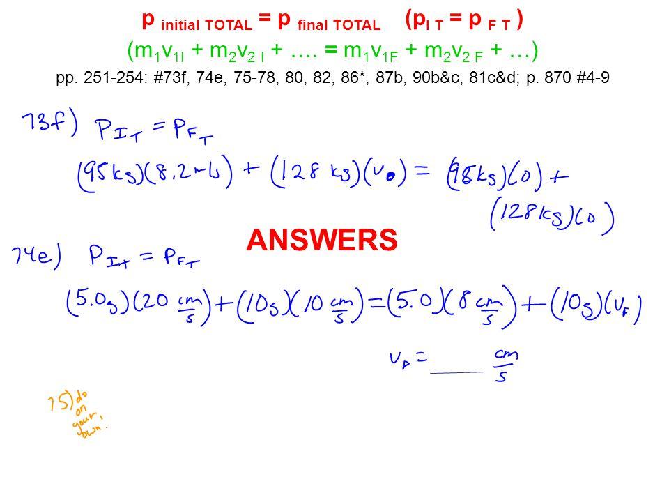 p initial TOTAL = p final TOTAL (p I T = p F T ) (m 1 v 1I + m 2 v 2 I + …. = m 1 v 1F + m 2 v 2 F + …) pp. 251-254: #73f, 74e, 75-78, 80, 82, 86*, 87