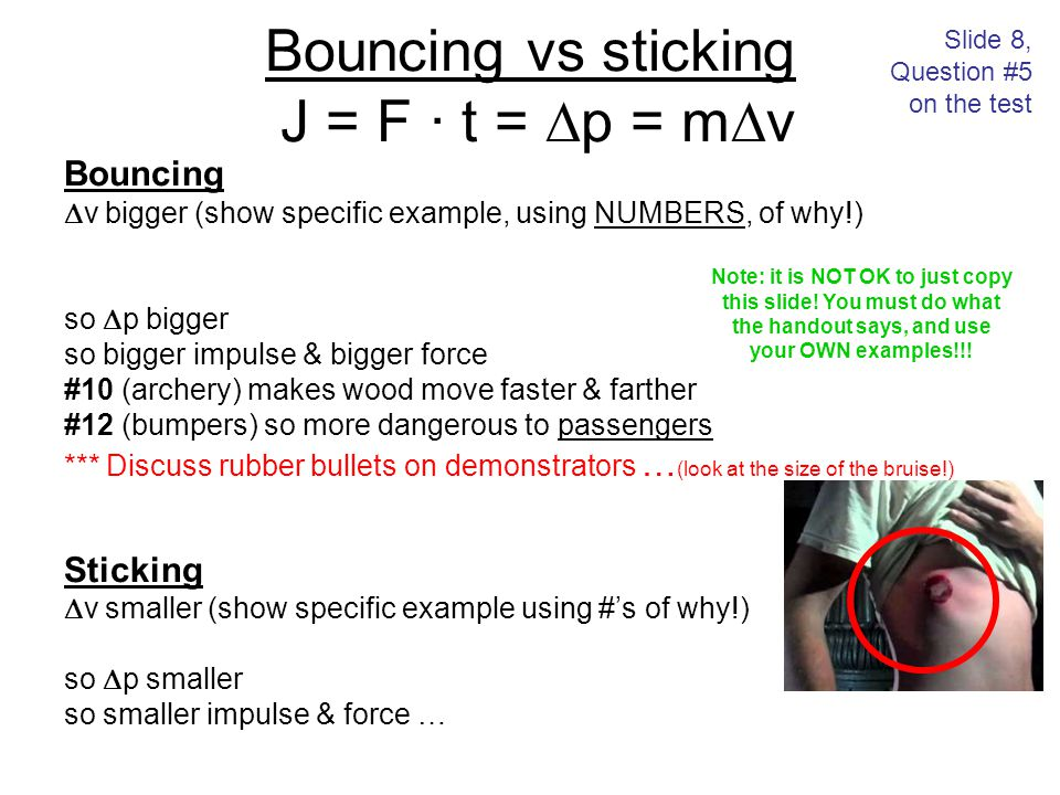 Bouncing vs sticking J = F · t =  p = m  v Bouncing  v bigger (show specific example, using NUMBERS, of why!) so  p bigger so bigger impulse & big