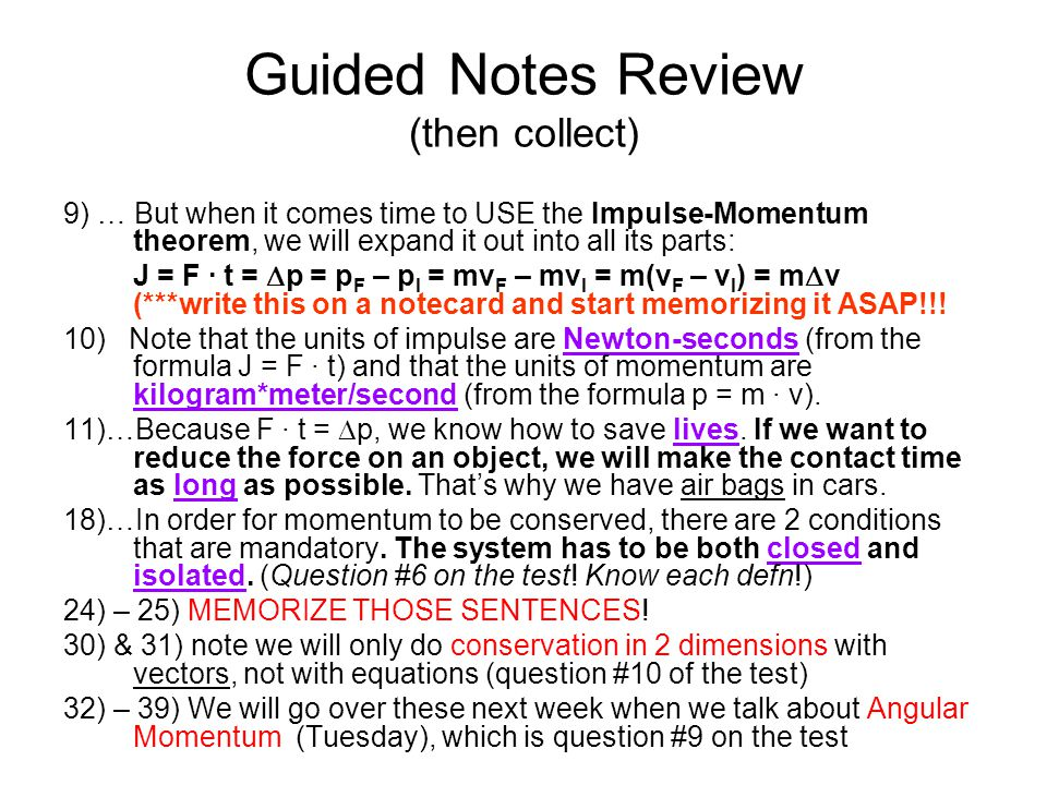 Guided Notes Review (then collect) 9) … But when it comes time to USE the Impulse-Momentum theorem, we will expand it out into all its parts: J = F ·