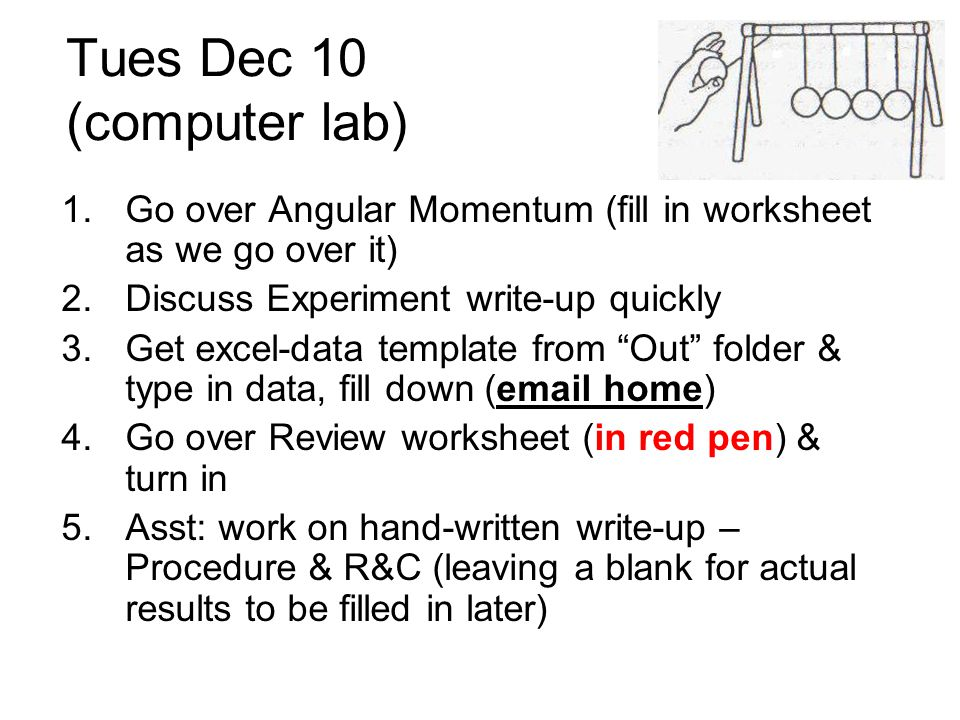 Tues Dec 10 (computer lab) 1.Go over Angular Momentum (fill in worksheet as we go over it) 2.Discuss Experiment write-up quickly 3.Get excel-data temp