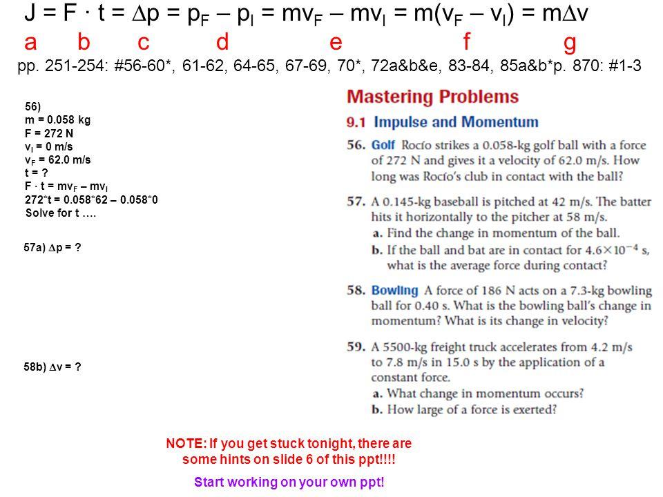 J = F · t =  p = p F – p I = mv F – mv I = m(v F – v I ) = m  v a b c d e f g pp. 251-254: #56-60*, 61-62, 64-65, 67-69, 70*, 72a&b&e, 83-84, 85a&b*