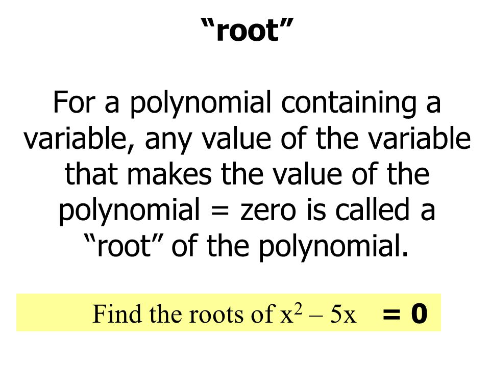 root For a polynomial containing a variable, any value of the variable that makes the value of the polynomial = zero is called a root of the polynomial.