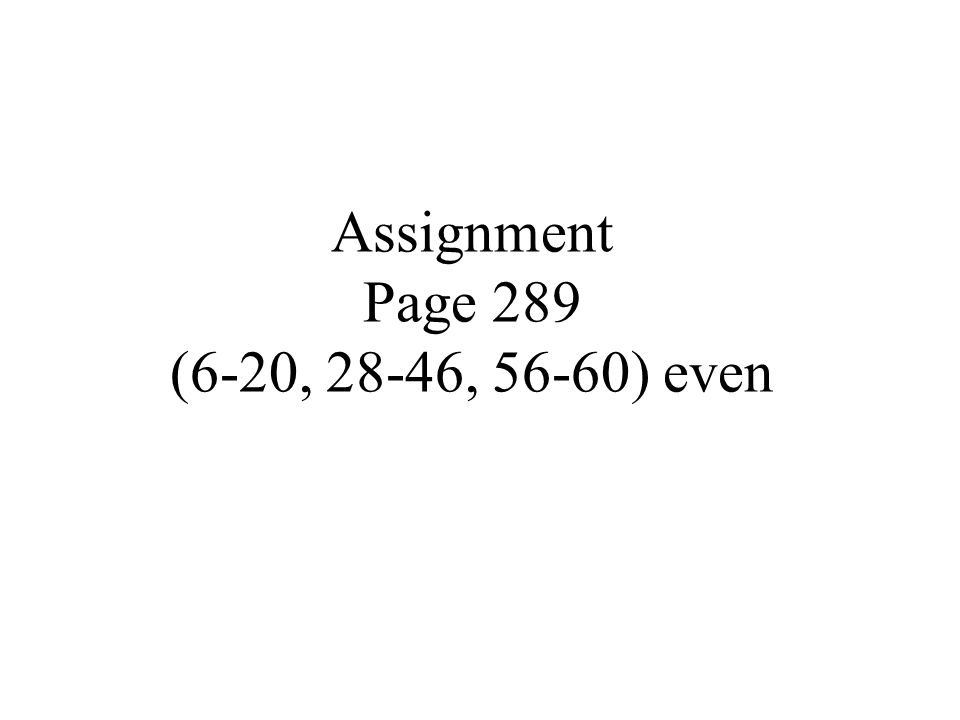 Assignment Page 289 (6-20, 28-46, 56-60) even