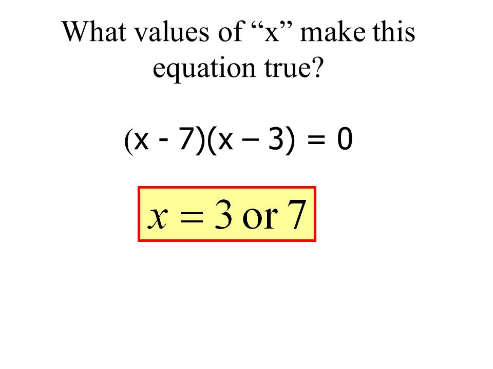 What values of x make this equation true? ( x - 7)(x – 3) = 0