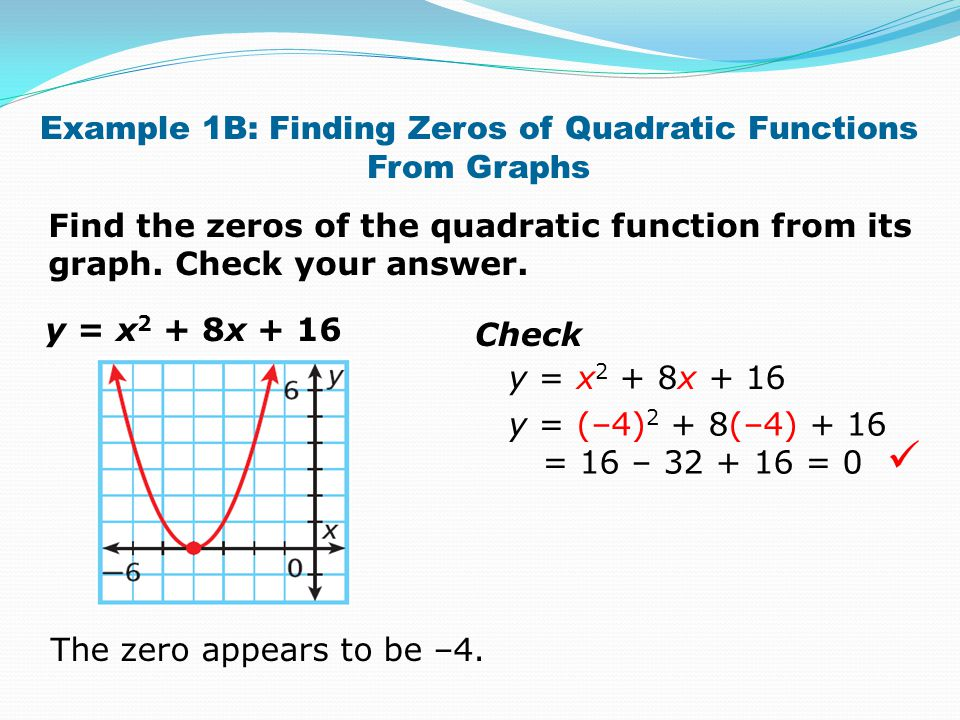 Example 1B: Finding Zeros of Quadratic Functions From Graphs Find the zeros of the quadratic function from its graph. Check your answer. y = x 2 + 8x