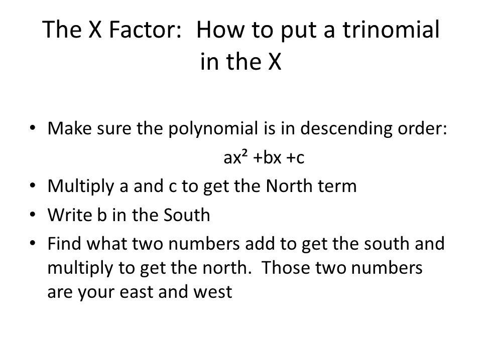 The X Factor: How to put a trinomial in the X Make sure the polynomial is in descending order: ax² +bx +c Multiply a and c to get the North term Write