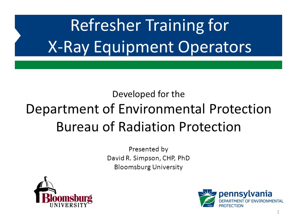 Developed for the Department of Environmental Protection Bureau of Radiation Protection Refresher Training for X-Ray Equipment Operators Presented by