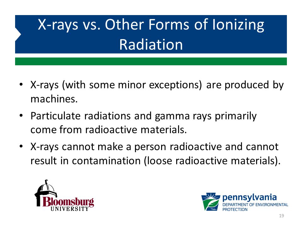 X-rays (with some minor exceptions) are produced by machines. Particulate radiations and gamma rays primarily come from radioactive materials. X-rays