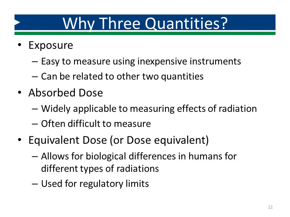 Exposure – Easy to measure using inexpensive instruments – Can be related to other two quantities Absorbed Dose – Widely applicable to measuring effec