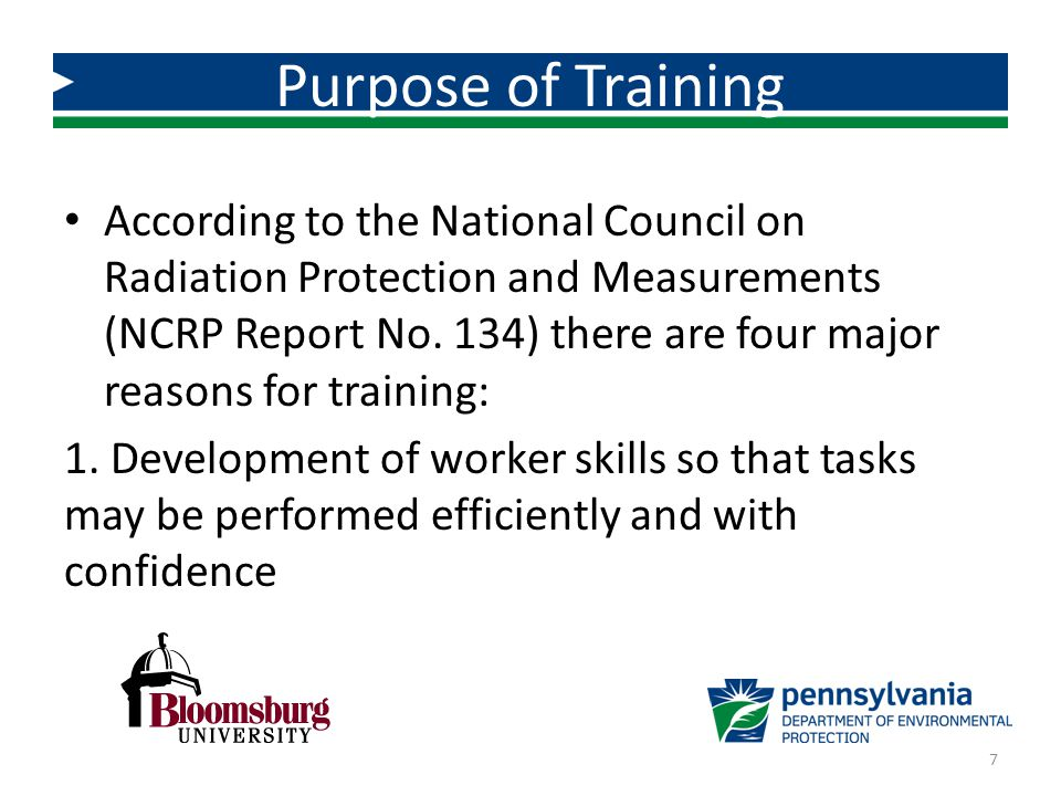 According to the National Council on Radiation Protection and Measurements (NCRP Report No. 134) there are four major reasons for training: 1. Develop