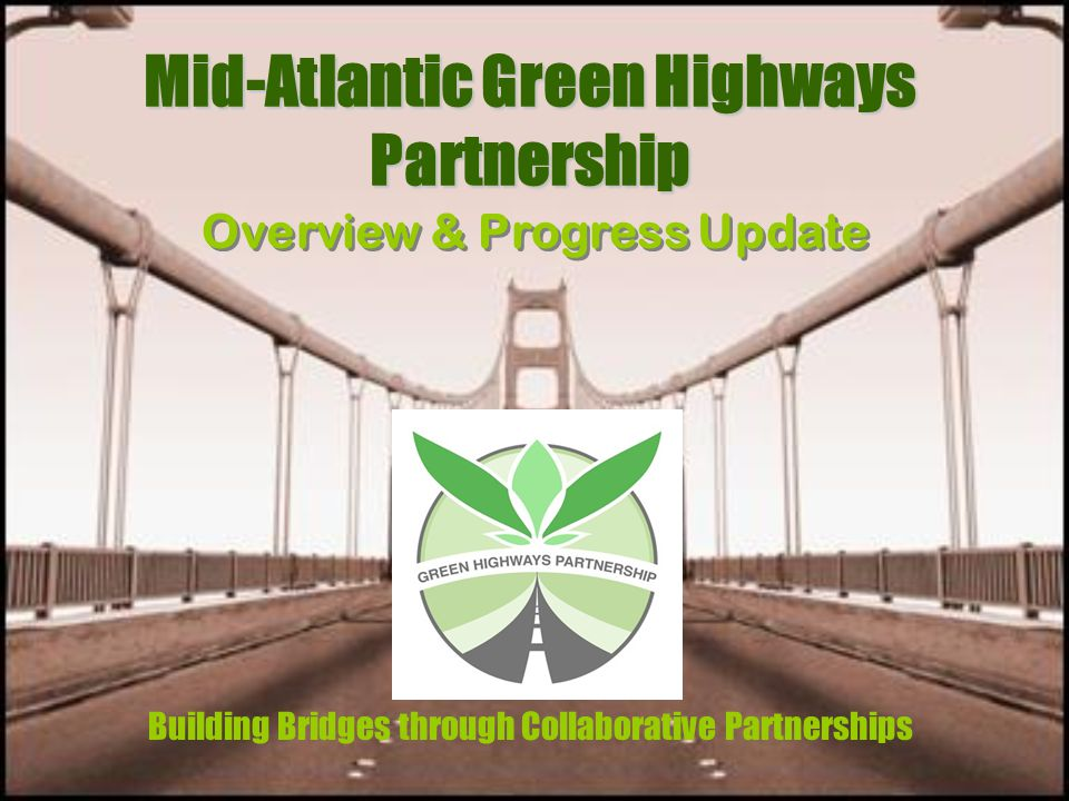 Mid-Atlantic Green Highways Partnership Building Bridges through Collaborative Partnerships Overview & Progress Update
