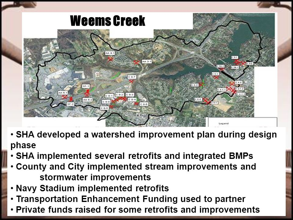 Weems Creek SHA developed a watershed improvement plan during design phase SHA implemented several retrofits and integrated BMPs County and City implemented stream improvements and stormwater improvements Navy Stadium implemented retrofits Transportation Enhancement Funding used to partner Private funds raised for some retrofits and improvements