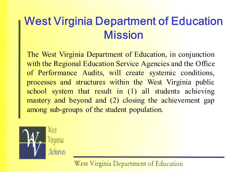 West Virginia Department of Education Mission The West Virginia Department of Education, in conjunction with the Regional Education Service Agencies and the Office of Performance Audits, will create systemic conditions, processes and structures within the West Virginia public school system that result in (1) all students achieving mastery and beyond and (2) closing the achievement gap among sub-groups of the student population.