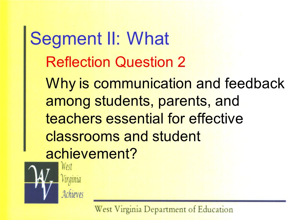 Segment II: What Reflection Question 2 Why is communication and feedback among students, parents, and teachers essential for effective classrooms and student achievement