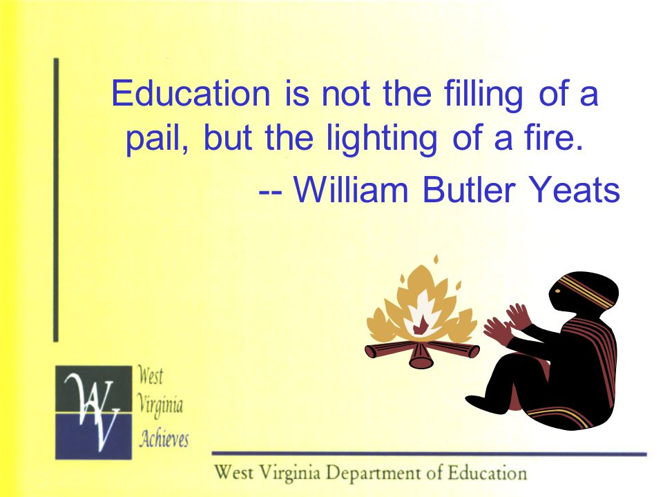 Education is not the filling of a pail, but the lighting of a fire. -- William Butler Yeats