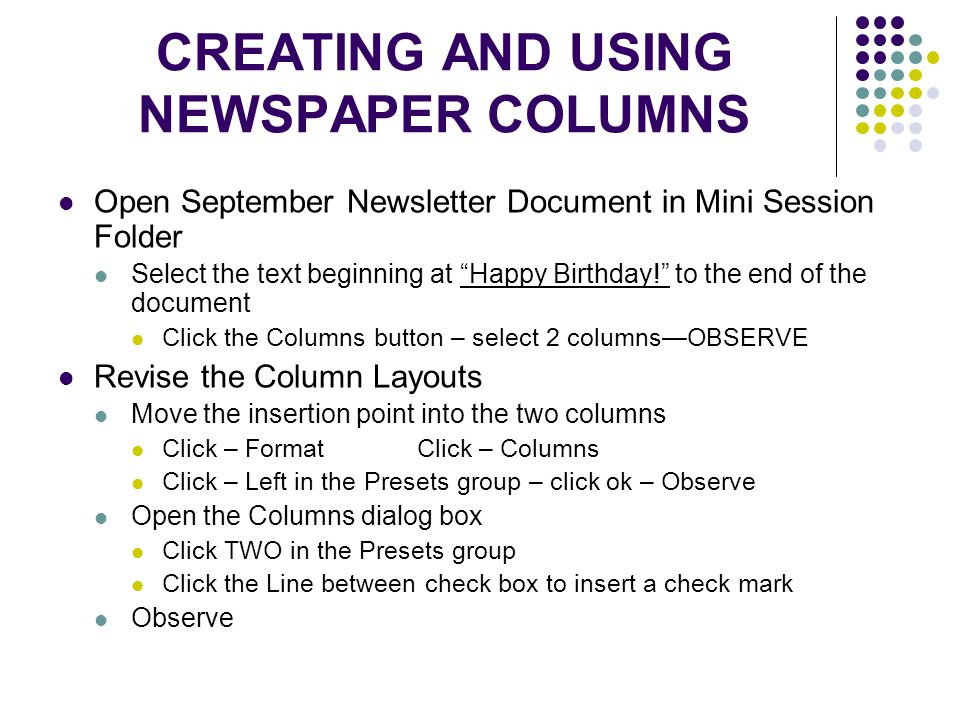 CREATING AND USING NEWSPAPER COLUMNS Open September Newsletter Document in Mini Session Folder Select the text beginning at Happy Birthday! to the end of the document Click the Columns button – select 2 columns—OBSERVE Revise the Column Layouts Move the insertion point into the two columns Click – Format Click – Columns Click – Left in the Presets group – click ok – Observe Open the Columns dialog box Click TWO in the Presets group Click the Line between check box to insert a check mark Observe