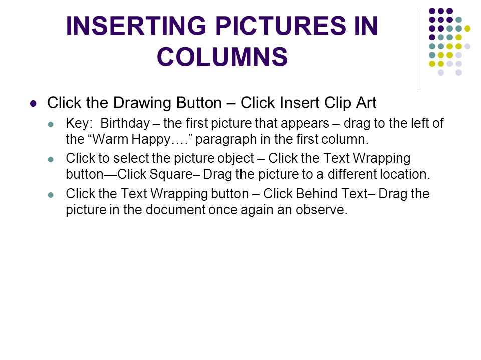 INSERTING PICTURES IN COLUMNS Click the Drawing Button – Click Insert Clip Art Key: Birthday – the first picture that appears – drag to the left of the Warm Happy…. paragraph in the first column.