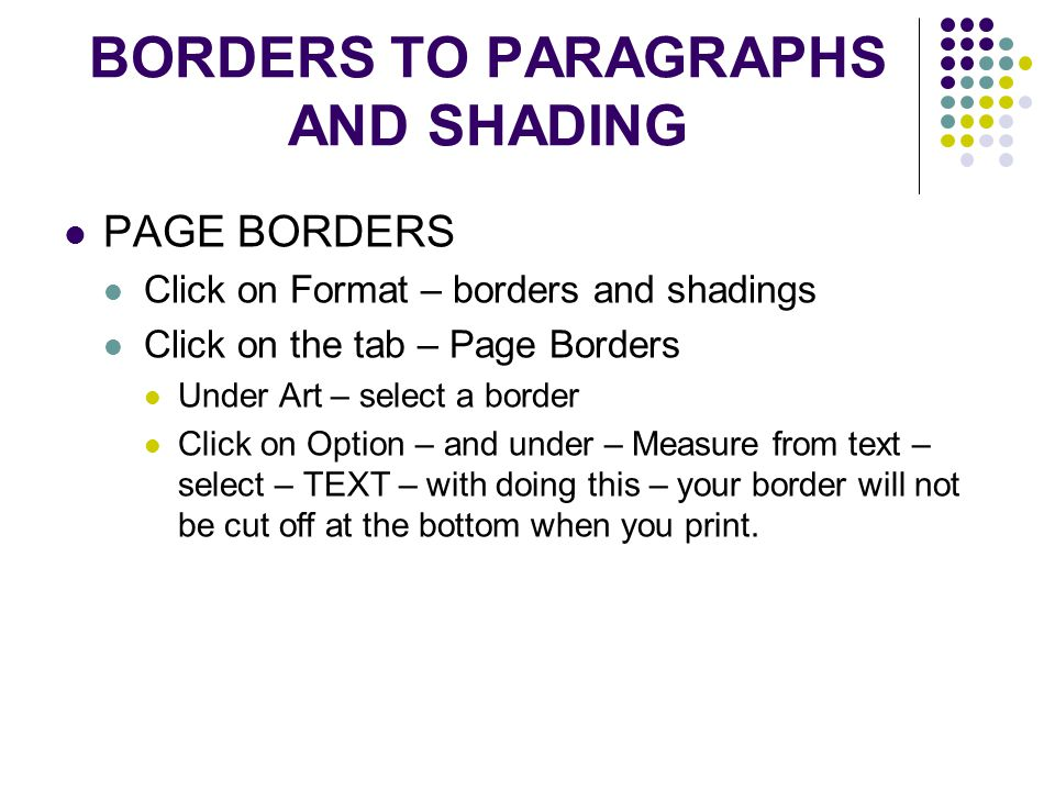 BORDERS TO PARAGRAPHS AND SHADING PAGE BORDERS Click on Format – borders and shadings Click on the tab – Page Borders Under Art – select a border Click on Option – and under – Measure from text – select – TEXT – with doing this – your border will not be cut off at the bottom when you print.