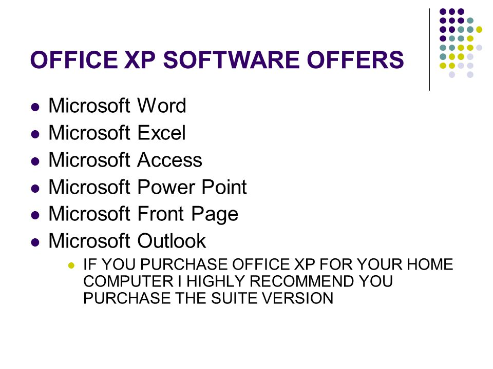 OFFICE XP SOFTWARE OFFERS Microsoft Word Microsoft Excel Microsoft Access Microsoft Power Point Microsoft Front Page Microsoft Outlook IF YOU PURCHASE OFFICE XP FOR YOUR HOME COMPUTER I HIGHLY RECOMMEND YOU PURCHASE THE SUITE VERSION