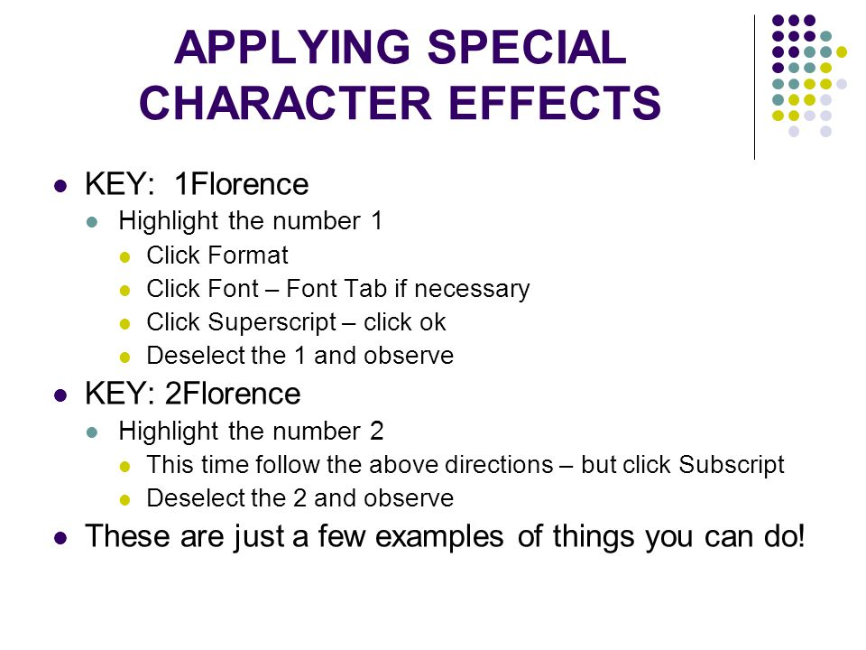 APPLYING SPECIAL CHARACTER EFFECTS KEY: 1Florence Highlight the number 1 Click Format Click Font – Font Tab if necessary Click Superscript – click ok Deselect the 1 and observe KEY: 2Florence Highlight the number 2 This time follow the above directions – but click Subscript Deselect the 2 and observe These are just a few examples of things you can do!