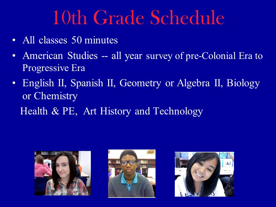 10th Grade Schedule All classes 50 minutes American Studies -- all year survey of pre-Colonial Era to Progressive Era English II, Spanish II, Geometry or Algebra II, Biology or Chemistry Health & PE, Art History and Technology