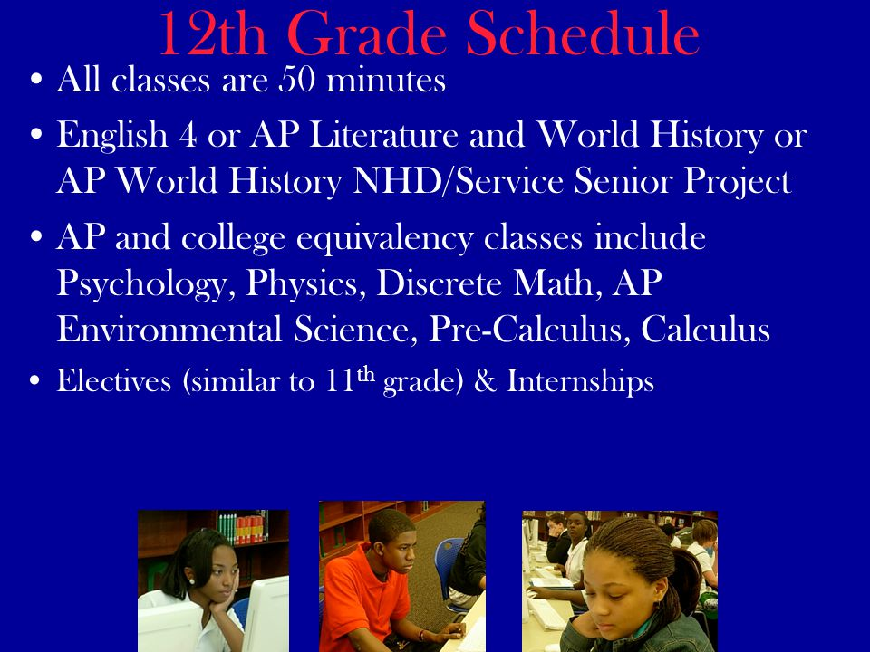 12th Grade Schedule All classes are 50 minutes English 4 or AP Literature and World History or AP World History NHD/Service Senior Project AP and college equivalency classes include Psychology, Physics, Discrete Math, AP Environmental Science, Pre-Calculus, Calculus Electives (similar to 11 th grade) & Internships