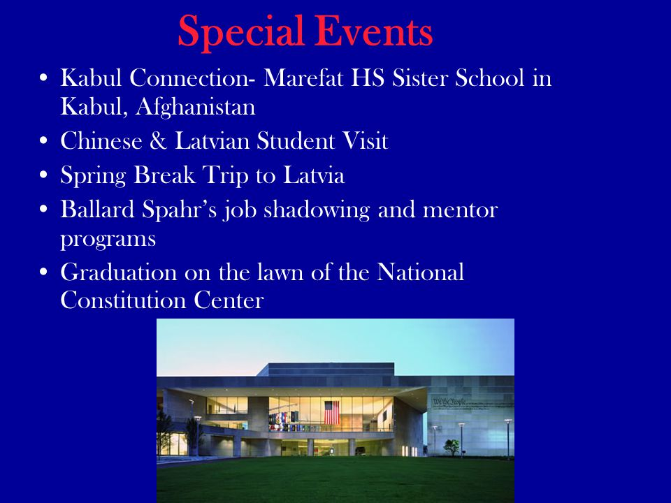 Special Events Kabul Connection- Marefat HS Sister School in Kabul, Afghanistan Chinese & Latvian Student Visit Spring Break Trip to Latvia Ballard Spahr's job shadowing and mentor programs Graduation on the lawn of the National Constitution Center